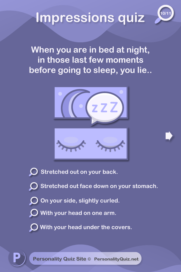 9. When you are in bed at night, in those last few moments before going to sleep, you lie.. stretched out on your back. Stretched out face down on your stomach. On your side, slightly curled. With your head on one arm. With your head under the covers.
