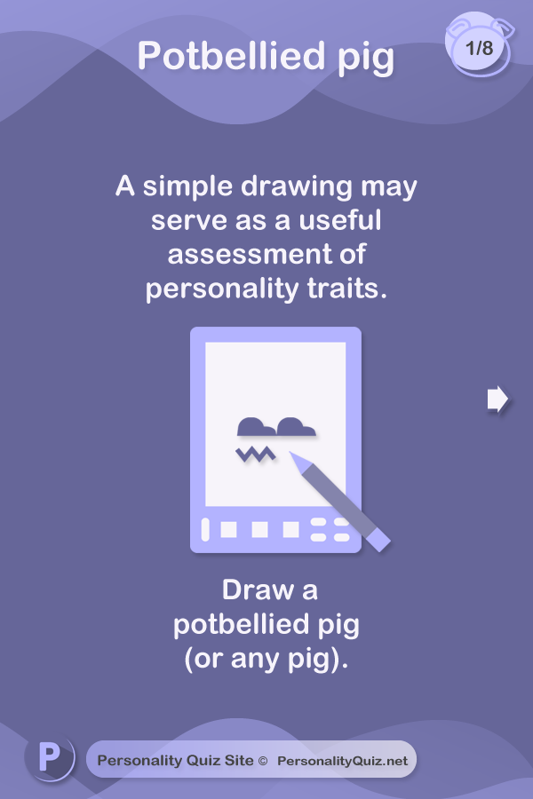 A simple drawing may serve as a useful assessment of personality traits.  Draw a potbellied pig (or any pig).