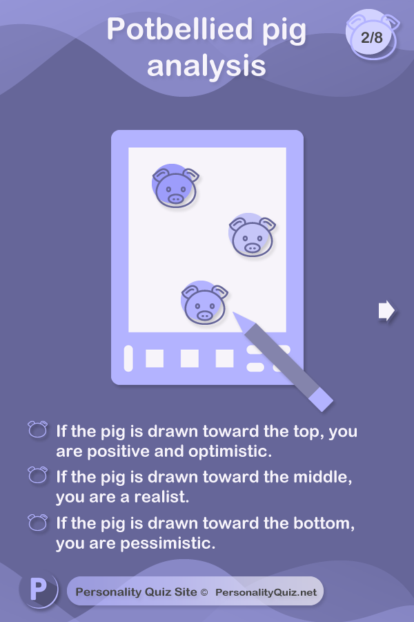 Where is the pig drawn? If the pig is drawn toward the top, you are positive and optimistic. If the pig is drawn toward the middle, you are a realist. If the pig is drawn toward the bottom, you are pessimistic.